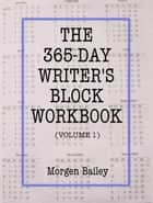 The 365-Day Writer's Block Workbook (Volume 1) ebook by Morgen Bailey