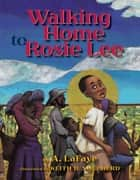 Walking Home to Rosie Lee ebook by A. LaFaye, Keith D. Shepherd
