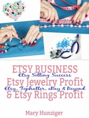 Etsy Business: Etsy Jewelry Profit & Etsy Rings Profit - Etsy Selling Success - Etsy, Tophatter, eBay & Beyond ebook by Mary Hunziger