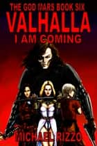 The God Mars Book Six: Valhalla I Am Coming ebook by Michael Rizzo