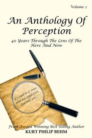 An Anthology Of Perception Vol. 2 - 40 Years Through The Lens Of The Here And Now ebook by Kurt Philip Behm