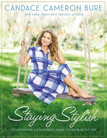Staying Stylish - Cultivating a Confident Look, Style, and Attitude ebook by Candace Cameron Bure