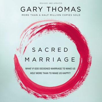 Sacred Marriage - What If God Designed Marriage to Make Us Holy More Than to Make Us Happy? audiobook by Gary L. Thomas