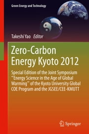 "Zero-Carbon Energy Kyoto 2012 - Special Edition of the Joint Symposium ""Energy Science in the Age of Global Warming"" of the Kyoto University Global COE Program and the JGSEE/CEE-KMUTT ebook by Takeshi Yao"
