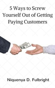 5 Ways to Screw Yourself Out of Getting Paying Customers ebook by Niquenya D. Fulbright