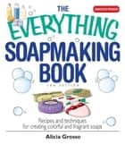 The Everything Soapmaking Book: Recipes and Techniques for Creating Colorful and Fragrant Soaps ebook by Alicia Grosso