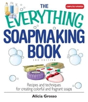 The Everything Soapmaking Book: Recipes and Techniques for Creating Colorful and Fragrant Soaps - Recipes and Techniques for Creating Colorful and Fragrant Soaps ebook by Alicia Grosso