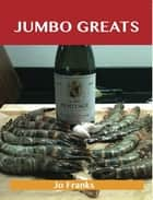 Jumbo Greats: Delicious Jumbo Recipes, The Top 75 Jumbo Recipes ebook by Jo Franks