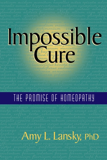 Impossible Cure - The Promise of Homeopathy ebook by Amy L. Lansky, PhD