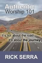 Authentic Worship 101 ebook by Rick Serra