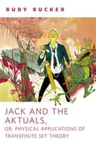 Jack and the Aktuals, or, Physical Applications of Transfinite Set Theory ebook by Rudy Rucker