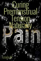 Curing Premenstrual Tension Naturally ebook by Tiziana M.