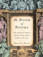 The Book of Books - The Radical Impact of the King James Bible 1611-2011 ebook by Melvyn Bragg