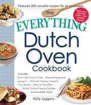 The Everything Dutch Oven Cookbook - Includes Overnight French Toast, Roasted Vegetable Lasagna, Chili with Cheesy Jalapeno Corn Bread, Char Siu Pork Ribs, Salted Caramel Apple Crumble...and Hundreds More! ebook by Kelly Jaggers