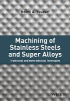 Machining of Stainless Steels and Super Alloys ebook by Helmi A. Youssef