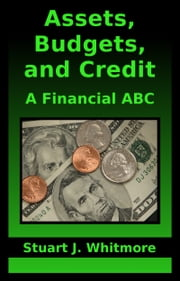 Assets, Budgets, and Credit: A Financial ABC ebook by Stuart J. Whitmore