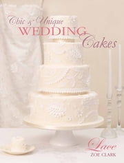 Chic & Unique Wedding Cakes - Lace: An elegant cake decorating project ebook by Zoe Clark