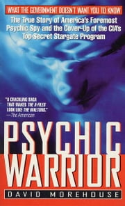 Psychic Warrior - The True Story of America's Foremost Psychic Spy and the Cover-Up of the CIA's Top-Secret Stargate Program ebook by David Morehouse