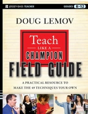 Teach Like a Champion Field Guide - A Practical Resource to Make the 49 Techniques Your Own ebook by Doug Lemov