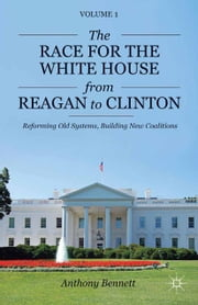 The Race for the White House from Reagan to Clinton - Reforming Old Systems, Building New Coalitions ebook by A. Bennett