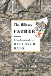 The Military Father - A Hands-on Guide for Deployed Dads ebook by Armin A. Brott