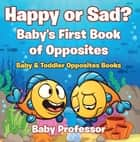 Happy or Sad? Baby's First Book of Opposites - Baby & Toddler Opposites Books ebook by Baby Professor