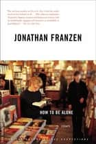 How to Be Alone - Essays 電子書 by Jonathan Franzen