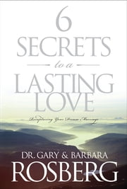 6 Secrets to a Lasting Love - Recapturing Your Dream Marriage ebook by Gary Rosberg,Barbara Rosberg