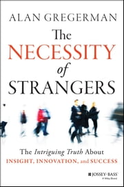 The Necessity of Strangers - The Intriguing Truth About Insight, Innovation, and Success ebook by Alan Gregerman