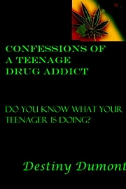 Confessions of a Teenage Drug Addict - Do you know what your teenager is doing? ebook by Destiny Dumont