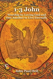 1-3 John: Worship by Loving God and One Another to Live Eternally ebook by Heil, John