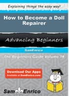 How to Become a Doll Repairer - How to Become a Doll Repairer ebook by Earline Wu