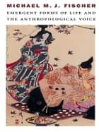 Emergent Forms of Life and the Anthropological Voice ebook by Michael M. J. Fischer