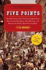 Five Points - The Nineteenth-Century New York City Neighborhood ebook by Tyler Anbinder