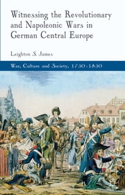 Witnessing the Revolutionary and Napoleonic Wars in German Central Europe ebook by Dr Leighton James