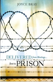Delivered From Meetings...Sent to Prison ebook by Joyce Bray