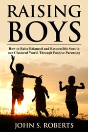 Raising Boys: How to Raise Balanced and Responsible Sons in our Cluttered World Through Positive Parenting - Positive Parenting, #1 ebook by John S. Roberts