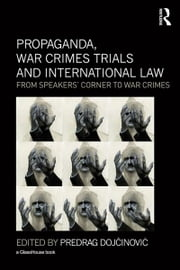 Propaganda, War Crimes Trials and International Law - From Speakers' Corner to War Crimes ebook by Predrag Dojcinovic
