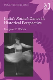 India's Kathak Dance in Historical Perspective ebook by Dr Margaret E Walker,Professor Keith Howard