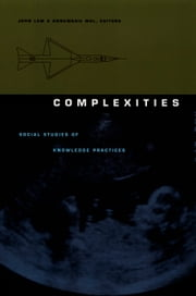 Complexities - Social Studies of Knowledge Practices ebook by Annemarie Mol,Barbara Herrnstein Smith,E. Roy Weintraub,John Law