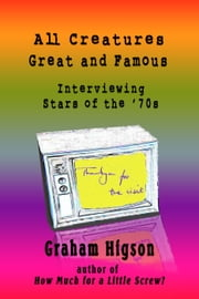 All Creatures Great and Famous: Interviewing Stars of the '70s ebook by Graham Higson