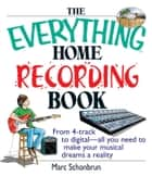 The Everything Home Recording Book - From 4-track to digital--all you need to make your musical dreams a reality ebook by Marc Schonbrun