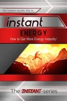 Instant Energy: How to Get More Energy Instantly! ebook by The INSTANT-Series