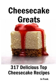 Cheesecake Greats: 317 Delicious Cheesecake Recipes: from Amaretto & Ghirardelli Chocolate Chip Cheesecake to Yogurt Cheesecake - 317 Top Cheesecake Recipes ebook by Jo Frank