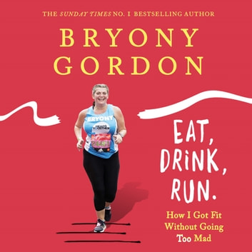 Eat, Drink, Run. - How I Got Fit Without Going Too Mad audiobook by Bryony Gordon