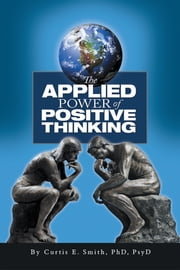 The Applied Power of Positive Thinking ebook by Dr. Curtis E. Smith, PhD, PsyD