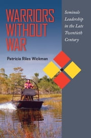 Warriors Without War - Seminole Leadership in the Late Twentieth Century ebook by Patricia Riles Wickman