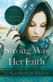 Strong Was Her Faith - Women of the New Testament ebook by J. Ellsworth Kalas