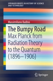 The Bumpy Road - Max Planck from Radiation Theory to the Quantum (1896-1906) ebook by Massimiliano Badino