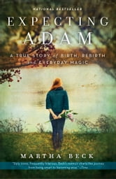 Expecting Adam - A True Story of Birth, Rebirth, and Everyday Magic ebook by Martha Beck